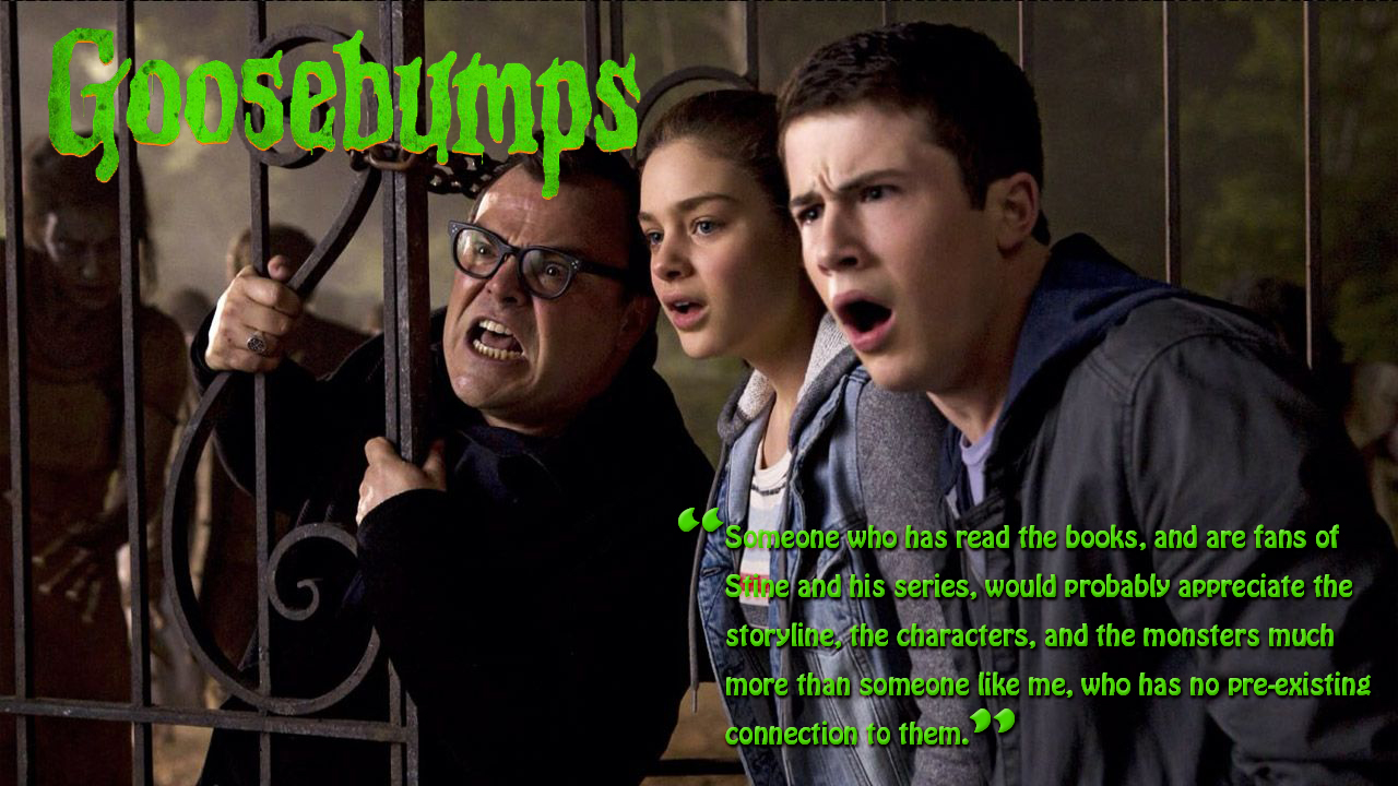 Goosebumps — 2015; Directed by Rob Letterman; Starring Jack Black, Dylan Minnette, Odeya Rush